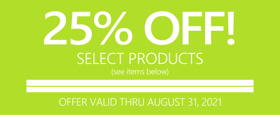 25% OFF SELECT PRODUCTS   OFFER VALID THRU AUGUST 31, 2021