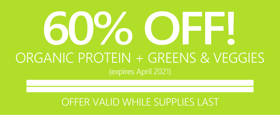 60% OFF ORGANIC PROTEIN + GREENS & VEGGIES | OFFER VALID WHILE SUPPLIES LAST